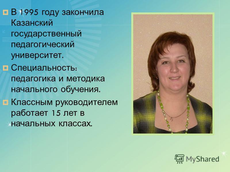 В 1995 году закончила Казанский государственный педагогический университет. Специальность : педагогика и методика начального обучения. Классным руководителем работает 15 лет в начальных классах.
