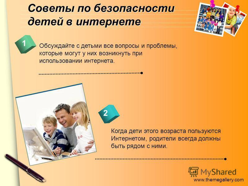www.themegallery.com Советы по безопасности детей в интернете Обсуждайте с детьми все вопросы и проблемы, которые могут у них возникнуть при использовании интернета. 1 2 Когда дети этого возраста пользуются Интернетом, родители всегда должны быть ряд