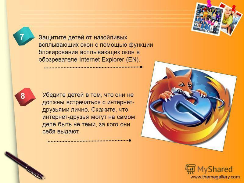 www.themegallery.com 7 8 Защитите детей от назойливых всплывающих окон с помощью функции блокирования всплывающих окон в обозревателе Internet Explorer (EN). Убедите детей в том, что они не должны встречаться с интернет- друзьями лично. Скажите, что