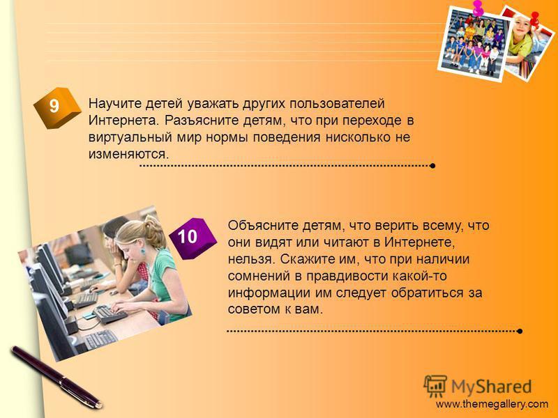 www.themegallery.com Научите детей уважать других пользователей Интернета. Разъясните детям, что при переходе в виртуальный мир нормы поведения нисколько не изменяются. 10 9 Объясните детям, что верить всему, что они видят или читают в Интернете, нел