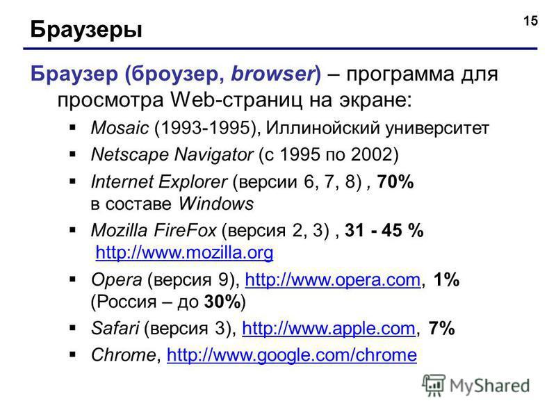 15 Браузеры Браузер (броузер, browser) – программа для просмотра Web-страниц на экране: Mosaic (1993-1995), Иллинойский университет Netscape Navigator (с 1995 по 2002) Internet Explorer (версии 6, 7, 8), 70% в составе Windows Mozilla FireFox (версия