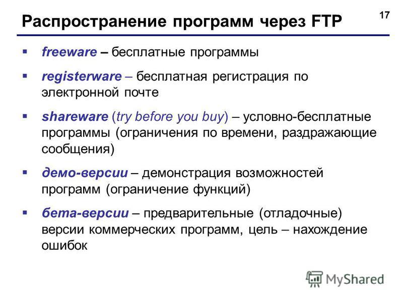 17 Распространение программ через FTP freeware – бесплатные программы registerware – бесплатная регистрация по электронной почте shareware (try before you buy) – условно-бесплатные программы (ограничения по времени, раздражающие сообщения) демо-верси