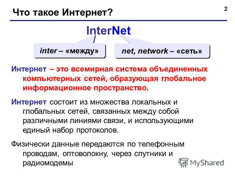 2 Что такое Интернет? InterNet inter – «между» net, network – «сеть» Интернет – это всемирная система объединенных компьютерных сетей, образующая глобальное информационное пространство. Интернет состоит из множества локальных и глобальных сетей, связ