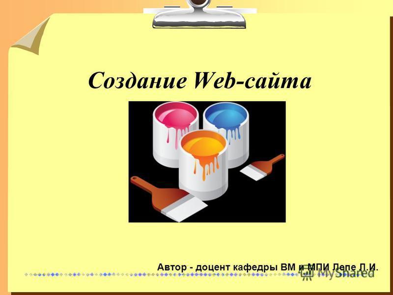 1 Создание Web-сайта Автор - доцент кафедры ВМ и МПИ Лепе Л.И.