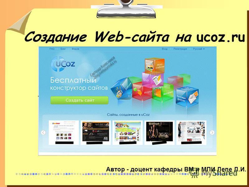 1 Создание Web-сайта на ucoz.ru Автор - доцент кафедры ВМ и МПИ Лепе Л.И.