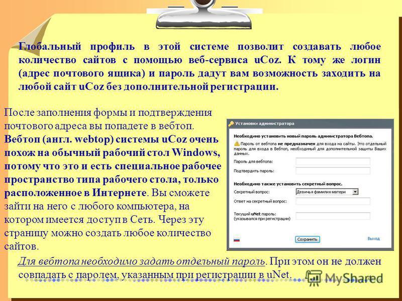 4 Глобальный профиль в этой системе позволит создавать любое количество сайтов с помощью веб-сервиса uCoz. К тому же логин (адрес почтового ящика) и пароль дадут вам возможность заходить на любой сайт uCoz без дополнительной регистрации. После заполн