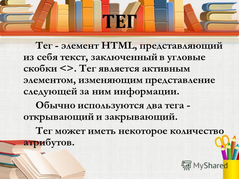 ТЕГ Тег - элемент HTML, представляющий из себя текст, заключенный в угловые скобки <>. Тег является активным элементом, изменяющим представление следующей за ним информации. Обычно используются два тега - открывающий и закрывающий. Тег может иметь не