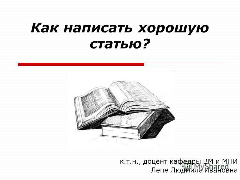 Как написать хорошую статью? к.т.н., доцент кафедры ВМ и МПИ Лепе Людмила Ивановна