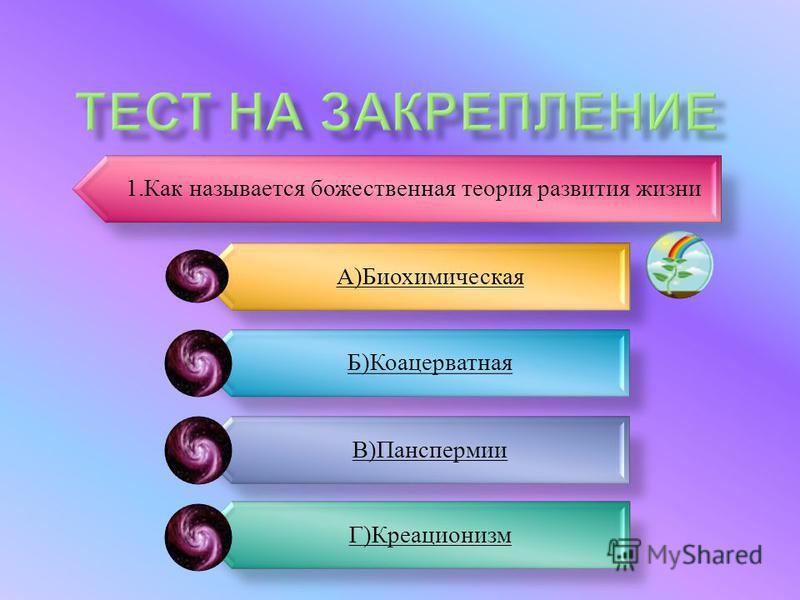 1. Как называется божественная теория развития жизни А)Биохимическая Б)Коацерватная В)Панспермии Г)Креационизм