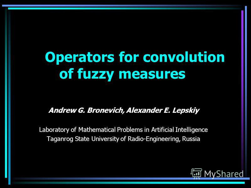 Operators for convolution of fuzzy measures Andrew G. Bronevich, Alexander E. Lepskiy Laboratory of Mathematical Problems in Artificial Intelligence Taganrog State University of Radio-Engineering, Russia