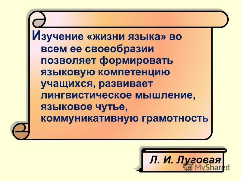 И зучение «жизни языка» во всем ее своеобразии позволяет формировать языковую компетенцию учащихся, развивает лингвистическое мышление, языковое чутье, коммуникативную грамотность Л. И. Луговая