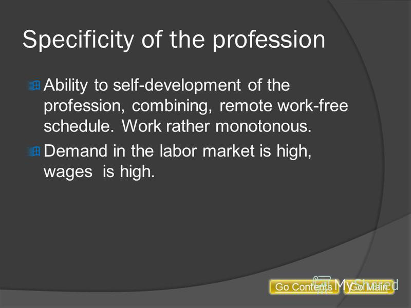 Specificity of the profession Ability to self-development of the profession, combining, remote work-free schedule. Work rather monotonous. Demand in the labor market is high, wages is high. Go MainGo Contents