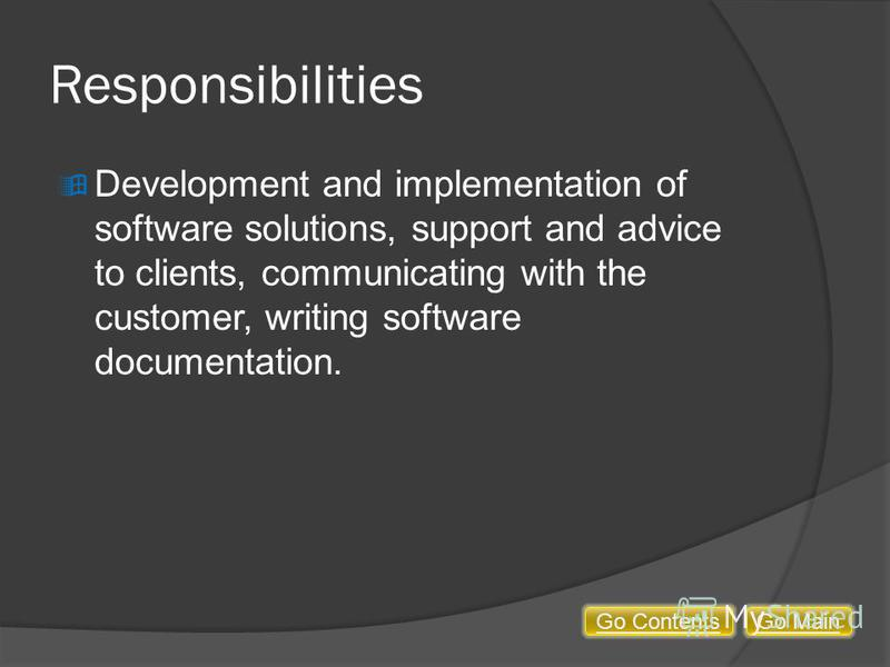 Responsibilities Development and implementation of software solutions, support and advice to clients, communicating with the customer, writing software documentation. Go MainGo Contents