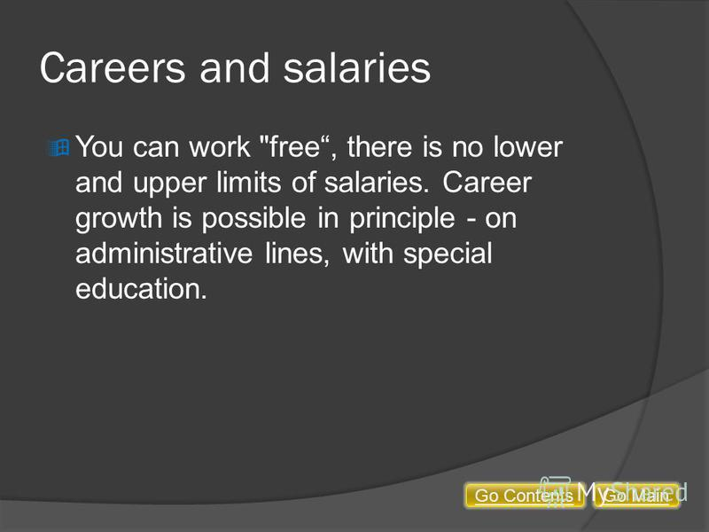 Careers and salaries You can work free, there is no lower and upper limits of salaries. Career growth is possible in principle - on administrative lines, with special education. Go MainGo Contents