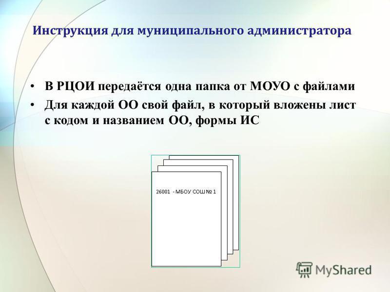 Инструкция для муниципального администратора В РЦОИ передаётся одна папка от МОУО с файлами Для каждой ОО свой файл, в который вложены лист с кодом и названием ОО, формы ИС