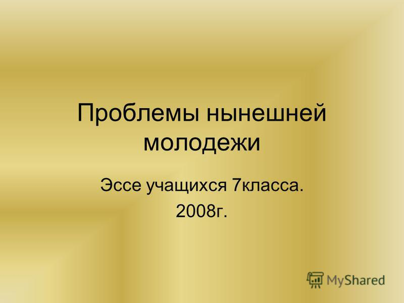 Проблемы нынешней молодежи Эссе учащихся 7 класса. 2008 г.