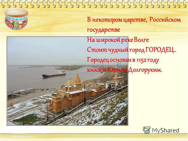 В некотором царстве, Российском государстве На широкой реке Волге Стоит чудный город ГОРОДЕЦ.. Городец основан в 1152 году князем Юрием Долгоруким.