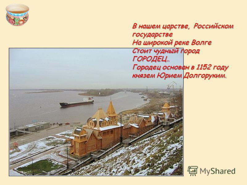 В нашем царстве, Российском государстве На широкой реке Волге Стоит чудный город ГОРОДЕЦ.. Городец основан в 1152 году князем Юрием Долгоруким.