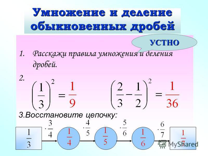 Умножение и деление обыкновенных дробей 1. Расскажи правила умножения и деления дробей. 2. 3. Восстановите цепочку: УСТНО