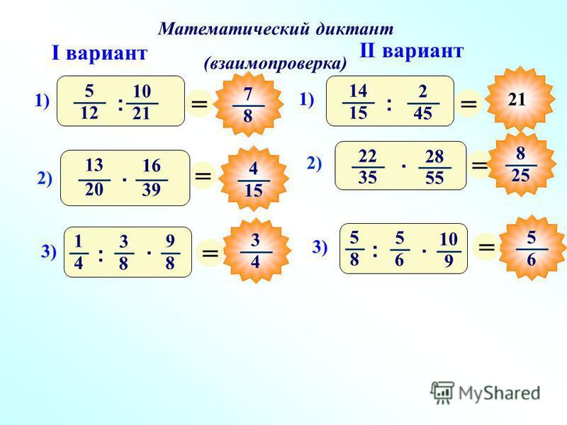 Математический диктант (взаимопроверка) I вариант II вариант = 7 8 = 3 4 = = 5 6 = = 5 12 10 21 1) : 14 15 2 45 1) : 3)3) 1 4 3 8 9 8 :. 3)3) 5 8 5 6 10 9 :. 21 2)2) 13 20 16 39 · 4 15 2)2) 22 35 28 55 · 8 25