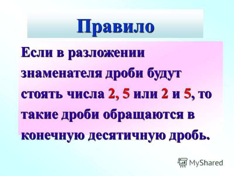 Правило Если в разложении знаменателя дроби будут стоять числа 2, 5 или 2 и 5, то такие дроби обращаются в конечную десятичную дробь.