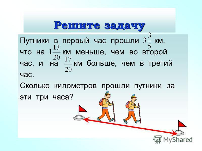 Решите задачу Путники в первый час прошли км, что на км меньше, чем во второй час, и на км больше, чем в третий час. Сколько километров прошли путники за эти три часа?