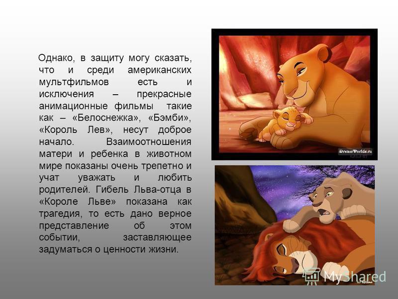 Однако, в защиту могу сказать, что и среди американских мультфильмов есть и исключения – прекрасные анимационные фильмы такие как – «Белоснежка», «Бэмби», «Король Лев», несут доброе начало. Взаимоотношения матери и ребенка в животном мире показаны оч