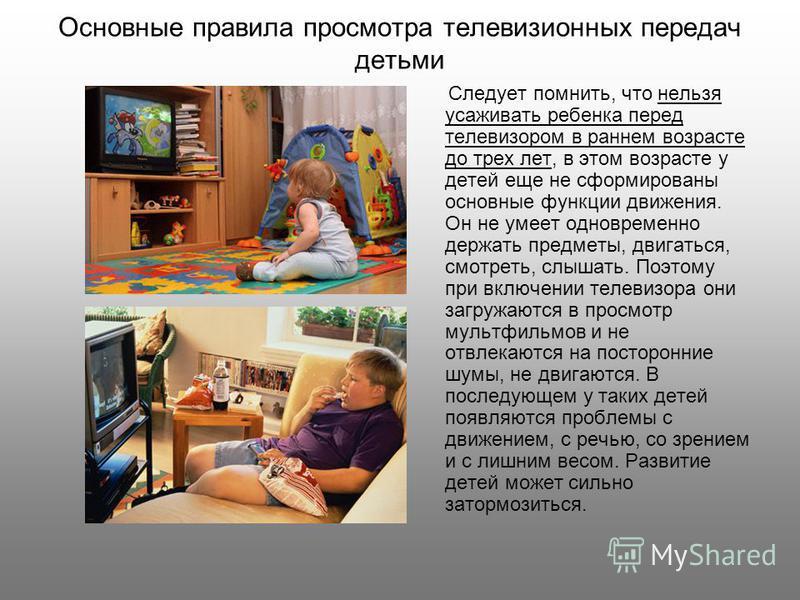 Основные правила просмотра телевизионных передач детьми Следует помнить, что нельзя усаживать ребенка перед телевизором в раннем возрасте до трех лет, в этом возрасте у детей еще не сформированы основные функции движения. Он не умеет одновременно дер