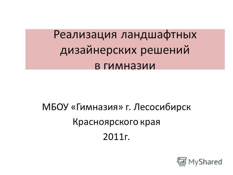 Реализация ландшафтных дизайнерских решений в гимназии МБОУ «Гимназия» г. Лесосибирск Красноярского края 2011 г.