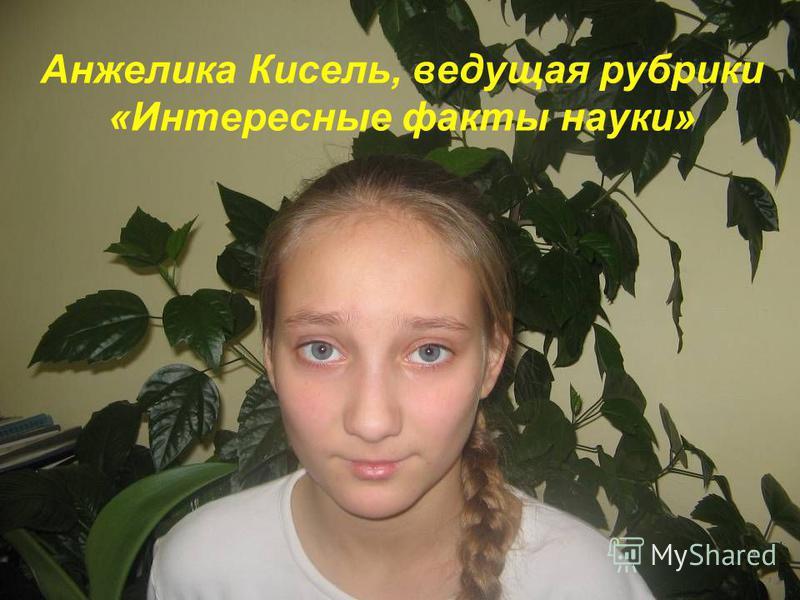 Анжелика Кисель, ведущая рубрики «Интересные факты науки»