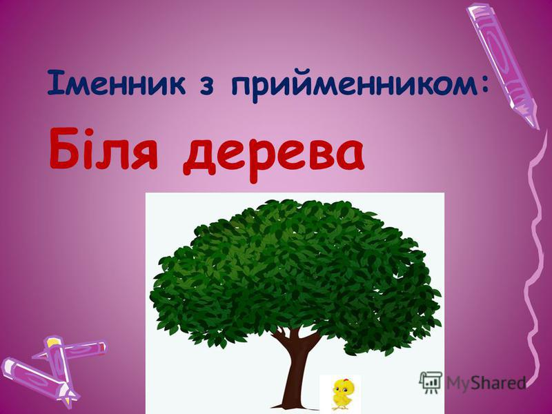 Іменник з прийменником: Біля дерева