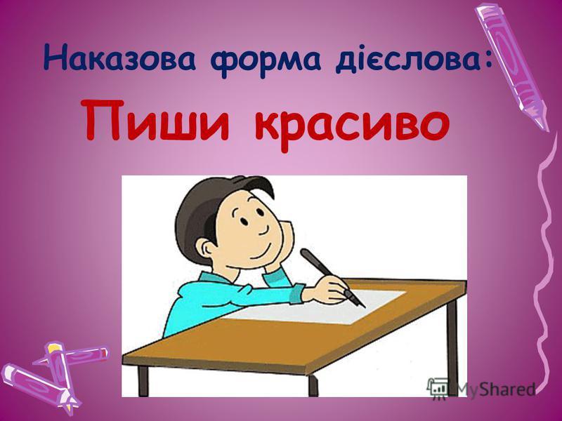 Наказова форма дієслова: Пиши красиво