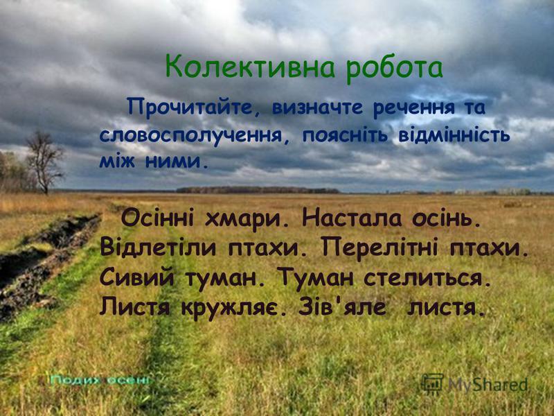 Колективна робота Прочитайте, визначте речення та словосполучення, поясніть відмінність між ними. Осінні хмари. Настала осінь. Відлетіли птахи. Перелітні птахи. Сивий туман. Туман стелиться. Листя кружляє. Зів'яле листя.