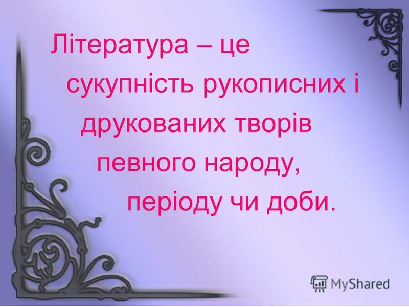 Література – це сукупність рукописних і друкованих творів певного народу, періоду чи доби.