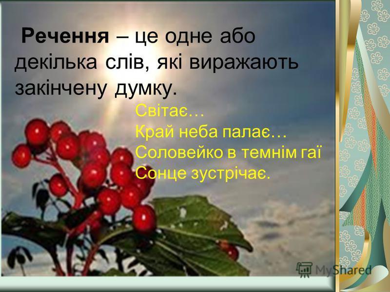 Речення – це одне або декілька слів, які виражають закінчену думку. Світає… Край неба палає… Соловейко в темнім гаї Сонце зустрічає.