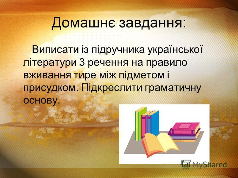 Домашнє завдання: Виписати із підручника української літератури 3 речення на правило вживання тире між підметом і присудком. Підкреслити граматичну основу.