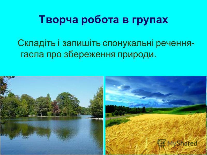 Творча робота в групах Складіть і запишіть спонукальні речення- гасла про збереження природи.