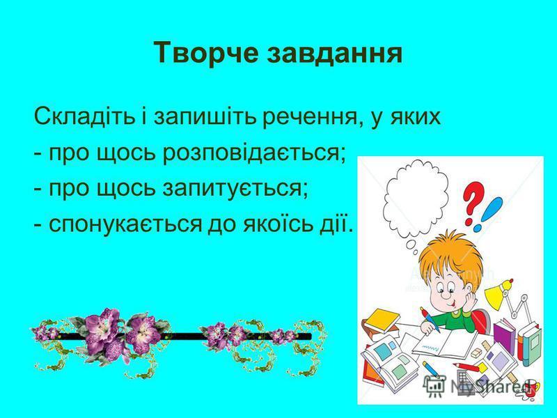 Творче завдання Складіть і запишіть речення, у яких - про щось розповідається; - про щось запитується; - спонукається до якоїсь дії.