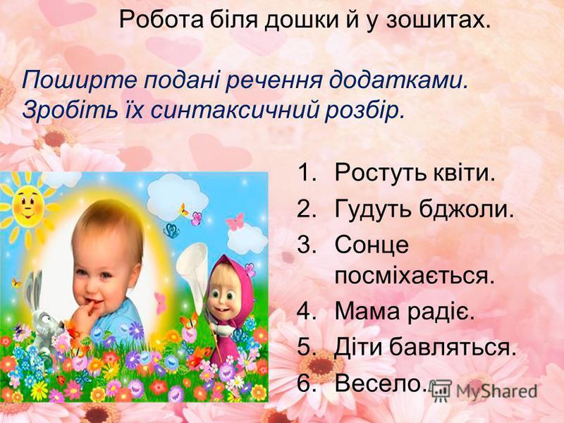 Робота біля дошки й у зошитах. Поширте подані речення додатками. Зробіть їх синтаксичний розбір. 1.Ростуть квіти. 2.Гудуть бджоли. 3.Сонце посміхається. 4.Мама радіє. 5.Діти бавляться. 6.Весело.