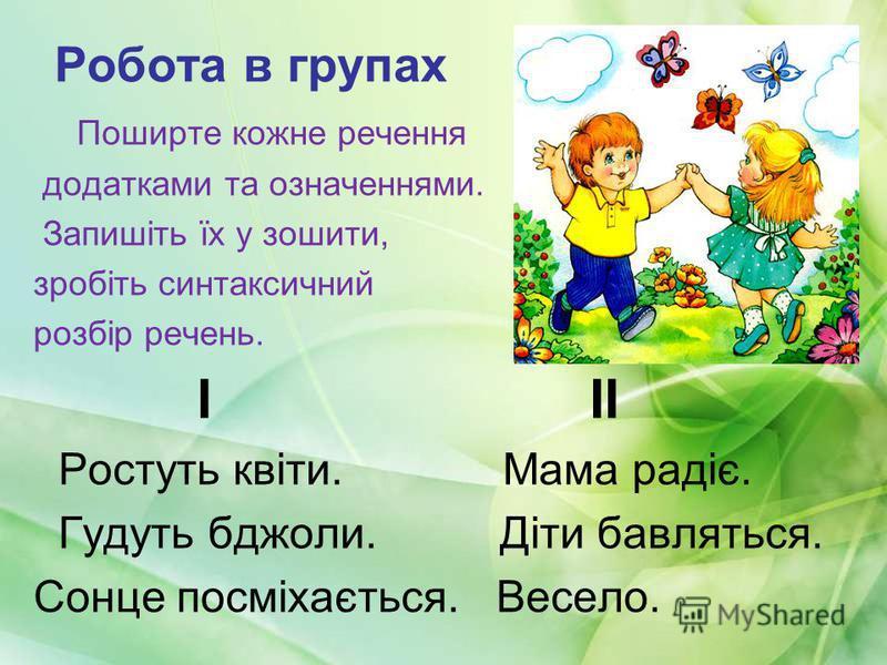 Робота в групах Поширте кожне речення додатками та означеннями. Запишіть їх у зошити, зробіть синтаксичний розбір речень. І ІІ Ростуть квіти. Мама радіє. Гудуть бджоли. Діти бавляться. Сонце посміхається. Весело.