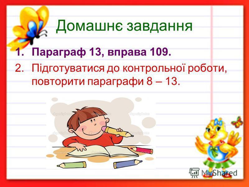 Домашнє завдання 1.Параграф 13, вправа 109. 2.Підготуватися до контрольної роботи, повторити параграфи 8 – 13.