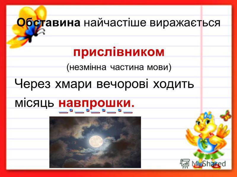 Обставина найчастіше виражається прислівником (незмінна частина мови) Через хмари вечорові ходить місяць навпрошки.