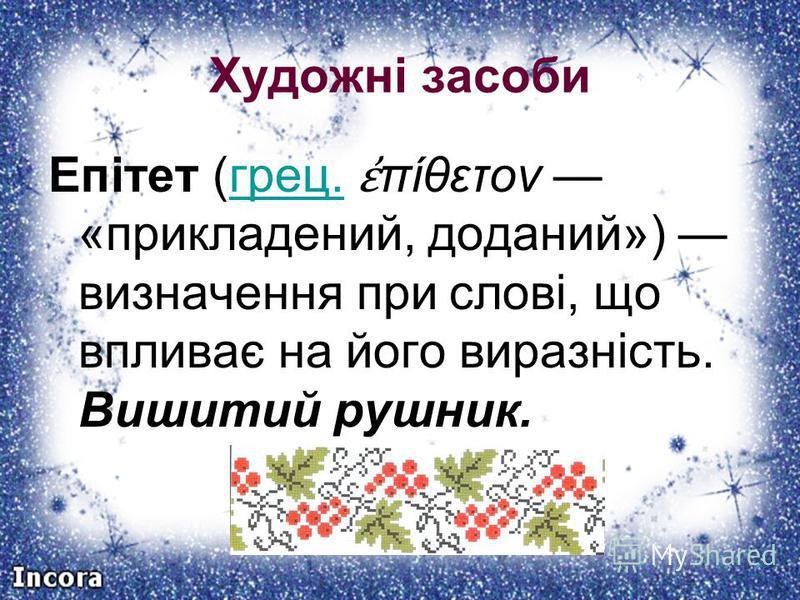 Художні засоби Епітет (грец. πίθετον «прикладений, доданий») визначення при слові, що впливає на його виразність. Вишитий рушник.грец.