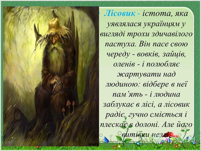 Лісовик - істота, яка уявлялася українцям у вигляді трохи здичавілого пастуха. Він пасе свою череду - вовків, зайців, оленів - і полюбляє жартувати над людиною: відбере в неї память - і людина заблукає в лісі, а лісовик радіє, гучно сміється і плеска
