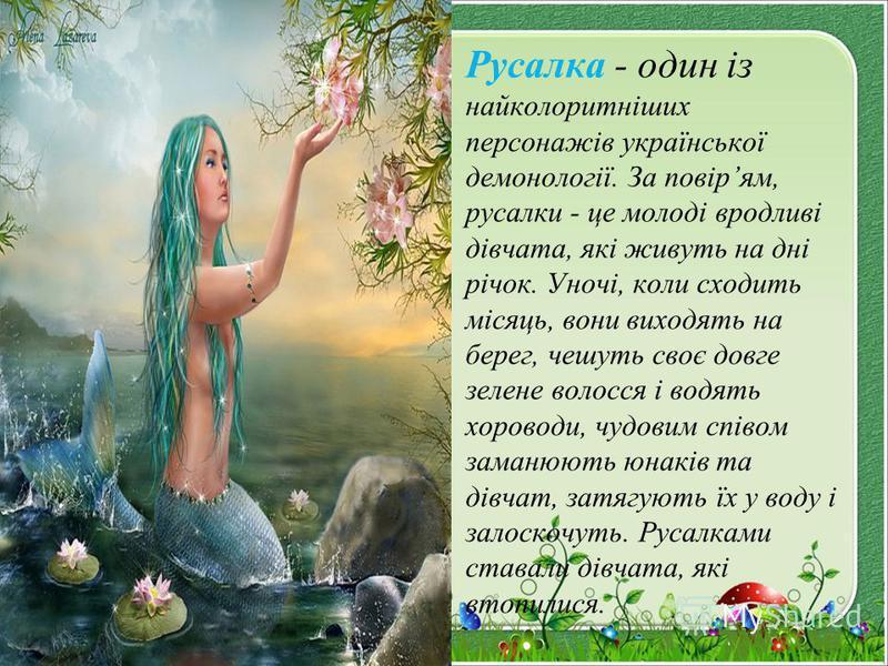 Русалка - один із найколоритніших персонажів української демонології. За повірям, русалки - це молоді вродливі дівчата, які живуть на дні річок. Уночі, коли сходить місяць, вони виходять на берег, чешуть своє довге зелене волосся і водять хороводи, ч
