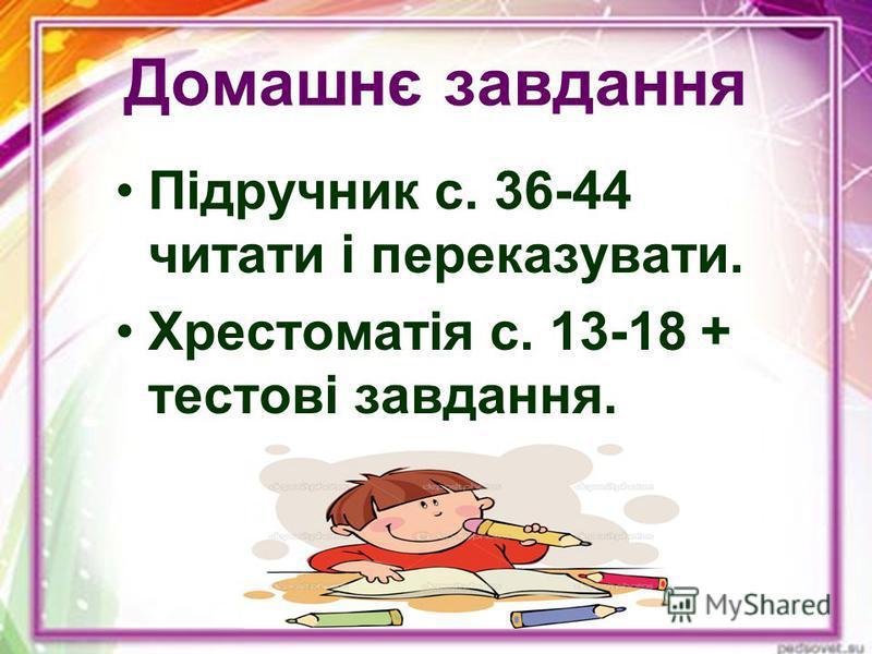 Домашнє завдання Підручник с. 36-44 читати і переказувати. Хрестоматія с. 13-18 + тестові завдання.
