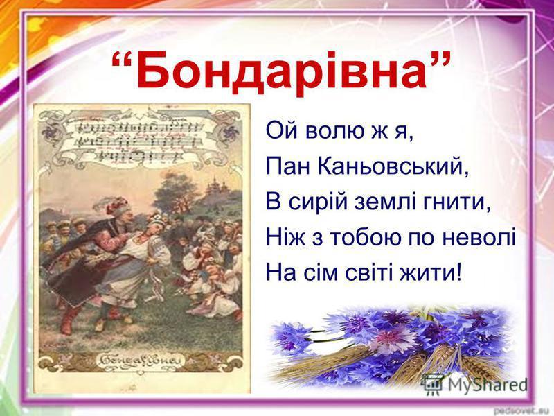 Бондарівна Ой волю ж я, Пан Каньовський, В сирій землі гнити, Ніж з тобою по неволі На сім світі жити!