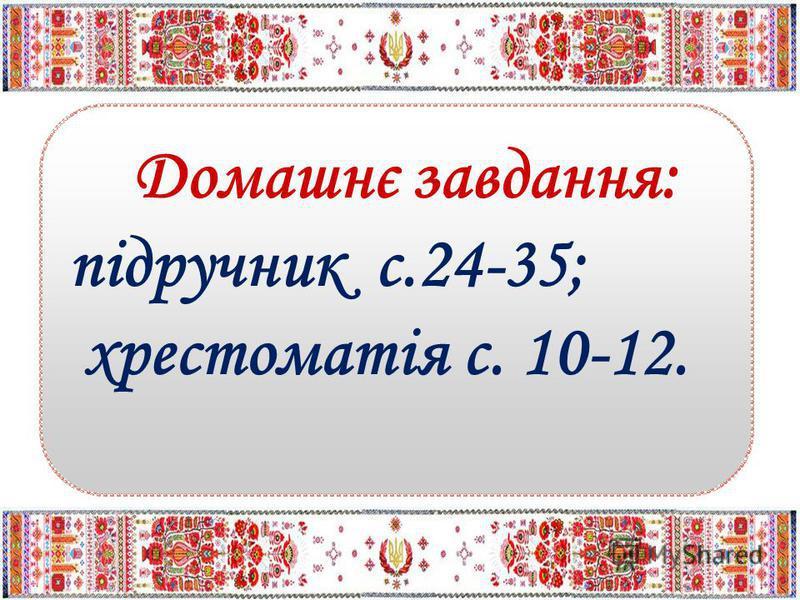 Домашнє завдання: підручник с.24-35; хрестоматія с. 10-12.
