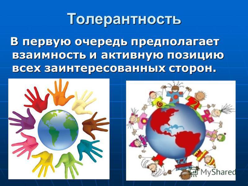 Толерантность В первую очередь предполагает взаимность и активную позицию всех заинтересованных сторон. В первую очередь предполагает взаимность и активную позицию всех заинтересованных сторон.