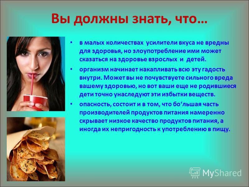 Вы должны знать, что… в малых количествах усилители вкуса не вредны для здоровья, но злоупотребление ими может сказаться на здоровье взрослых и детей. организм начинает накапливать всю эту гадость внутри. Может вы не почувствуете сильного вреда вашем